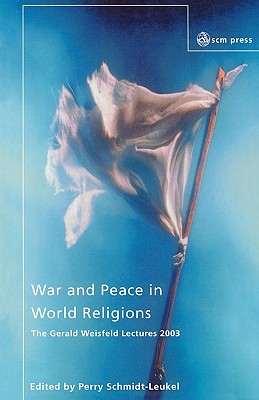 War and Peace in World Religions: The Gerald Weisfield Lectures 2003 - Schmidt-Leukel, Perry
