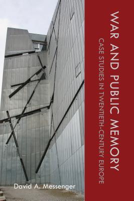 War and Public Memory: Case Studies in Twentieth-Century Europe - Messenger, David A