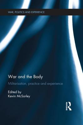War and the Body: Militarisation, Practice and Experience - McSorley, Kevin (Editor)