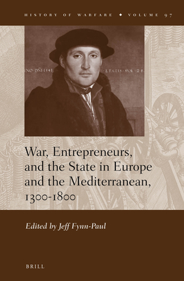 War, Entrepreneurs, and the State in Europe and the Mediterranean, 1300-1800 - Fynn-Paul, Jeff