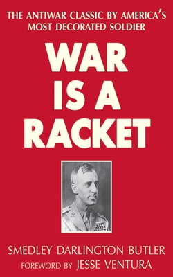 War Is a Racket: The Antiwar Classic by America's Most Decorated Soldier - Butler, Smedley Darlington, and Ventura, Jesse (Introduction by)