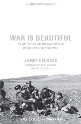 War Is Beautiful: An American Ambulance Driver in the Spanish Civil War - Neugass, James, and Carroll, Peter N, Dr., PH.D. (Editor), and Glazer, Peter (Editor)