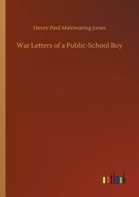 War Letters of a Public-School Boy - Jones, Henry Paul Mainwaring