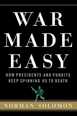 War Made Easy: How Presidents and Pundits Keep Spinning Us to Death - Solomon, Norman