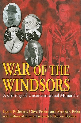 War of the Windsors: A Century of Unconstitutional Monarchy - Picknett, Lynn, and Prince, Clive, and Prior, Stephen
