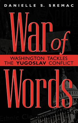War of Words: Washington Tackles the Yugoslav Conflict - Sremac, Danielle S
