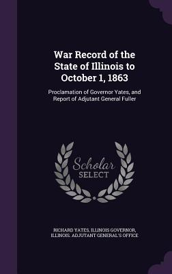 War Record of the State of Illinois to October 1, 1863: Proclamation of Governor Yates, and Report of Adjutant General Fuller - Yates, Richard, and Governor, Illinois, and Illinois Adjutant General's Office (Creator)