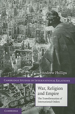 War, Religion and Empire: The Transformation of International Orders - Phillips, Andrew