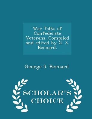 War Talks of Confederate Veterans. Compiled and Edited by G. S. Bernard. - Scholar's Choice Edition - Bernard, George S