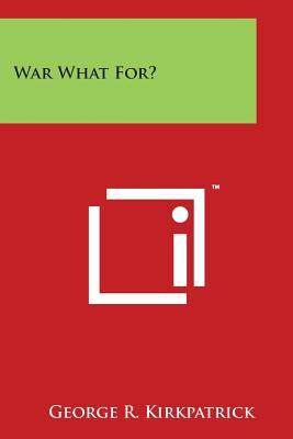 War What For? - Kirkpatrick, George R