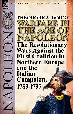 Warfare in the Age of Napoleon-Volume 1: The Revolutionary Wars Against the First Coalition in Northern Europe and the Italian Campaign, 1789-1797 - Dodge, Theodore A