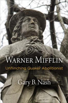 Warner Mifflin: Unflinching Quaker Abolitionist - Nash, Gary B