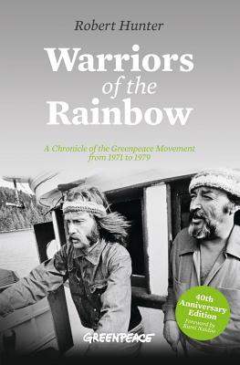 Warriors of the Rainbow: A Chronicle of the Greenpeace Movement from 1971 to 1979 - Hunter, Robert, and Naidoo, Kumi (Foreword by)