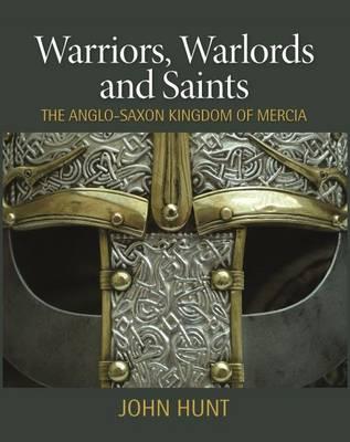 Warriors, Warlords and Saints: The Anglo-Saxon Kingdom of Mercia - Hunt, John