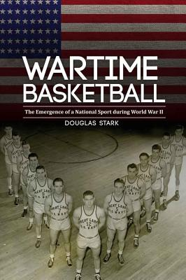 Wartime Basketball: The Emergence of a National Sport During World War II - Stark, Douglas