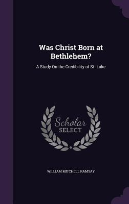 Was Christ Born at Bethlehem?: A Study on the Credibility of St. Luke - Ramsay, William Mitchell, Sir