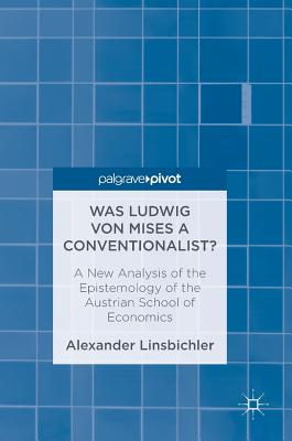 Was Ludwig Von Mises a Conventionalist?: A New Analysis of the Epistemology of the Austrian School of Economics - Linsbichler, Alexander