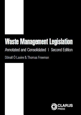 Waste Management Legislation: Annotated and Consolidated (Second Edition) - Laoire, Donall O, and Freeman, Thomas