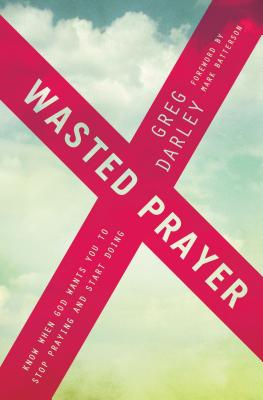 Wasted Prayer: Know When God Wants You to Stop Praying and Start Doing - Darley, Greg