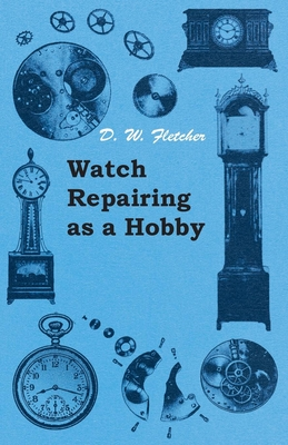 Watch Repairing as a Hobby - Fletcher, D W