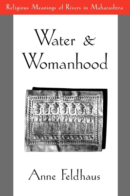 Water and Womanhood: Religious Meanings of Rivers in Maharashtra - Feldhaus, Anne