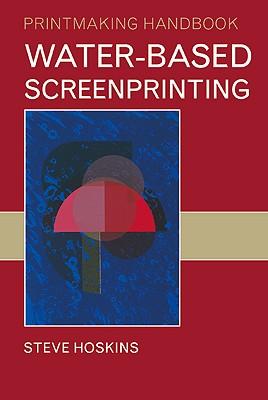 Water-Based Screenprinting - Hoskins, Steve