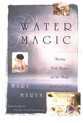 Water Magic: Healing Bath Recipes for the Body, Spirit, and Soul - Muryn, Mary, and Spellman, Cathy Cash (Foreword by), and Cash-Spellman, Cathy (Foreword by)