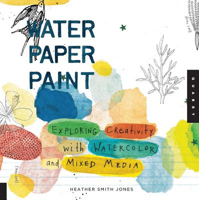 Water Paper Paint: Exploring Creativity with Watercolor and Mixed Media - Jones, Heather Smith