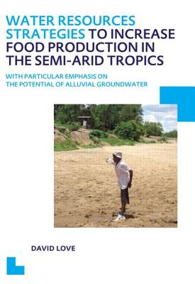 Water Resources Strategies to Increase Food Production in the Semi-arid Tropics: UNESCO-IHE PhD Thesis - Love, David