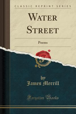 Water Street: Poems (Classic Reprint) - Merrill, James