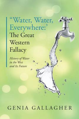 'water, Water Everywhere': The Great Western Fallacy: History of Water in the West and Its Future - Gallagher, Genia