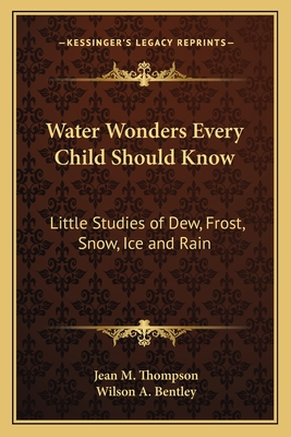 Water Wonders Every Child Should Know: Little Studies of Dew, Frost, Snow, Ice and Rain - Thompson, Jean M, and Bentley, Wilson A (Illustrator)