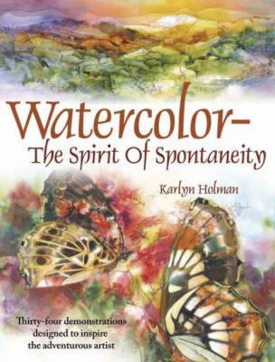 Watercolor: The Spirit of Spontaneity: Thirty-Four Demonstrations Designed to Inspire the Adventurous Artist - Holman, Karlyn