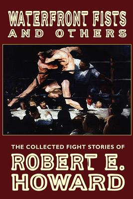 Waterfront Fists and Others: The Collected Fight Stories of Robert E. Howard - Howard, Robert E, and Herman, Paul (Editor), and Finn, Mark (Introduction by)