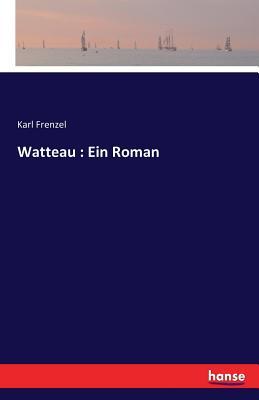 Watteau: Ein Roman - Frenzel, Karl