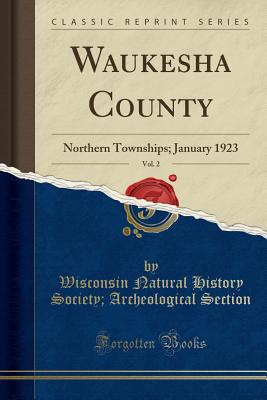 Waukesha County, Vol. 2: Northern Townships; January 1923 (Classic Reprint) - Section, Wisconsin Natural History Socie
