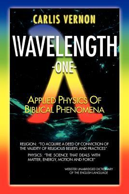 Wavelength One: A Physics/Metaphysics Translation of Biblical Phenomena - Vernon, Carlis