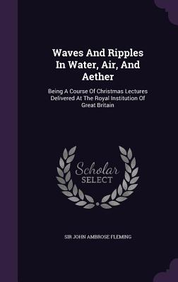 Waves and Ripples in Water, Air, and Aether: Being a Course of Christmas Lectures Delivered at the Royal Institution of Great Britain - Sir John Ambrose Fleming (Creator)
