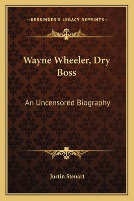 Wayne Wheeler, Dry Boss: An Uncensored Biography - Steuart, Justin