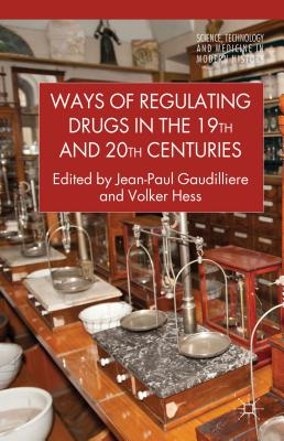 Ways of Regulating Drugs in the 19th and 20th Centuries - Gaudilliere, Jean-Paul (Editor), and Hess, Volker (Editor)