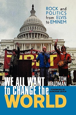 We All Want to Change the World: Rock and Politics from Elvis to Eminem - Waldman, Tom, and Leitch, Donovan (Foreword by)