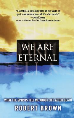 We Are Eternal: What the Spirits Tell Me about Life After Death - Brown, Robert, Jd