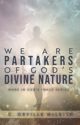 We Are Partaker's of God's Divine Nature: Made in God's Image Series - McLeish, C Orville