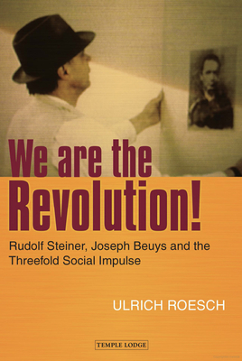 We are the Revolution!: Rudolf Steiner, Joseph Beuys and the Threefold Social Impulse - Roesch, Ulrich