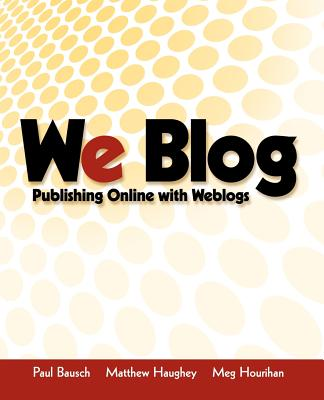 We Blog: Publishing Online with Weblogs - Bausch, Paul, and Haughey, Matthew, and Hourihan, Meg