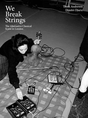 We Break Strings: The Alternative Classical Scene in London - Djuric, Dimitri, and Andrews, Thom