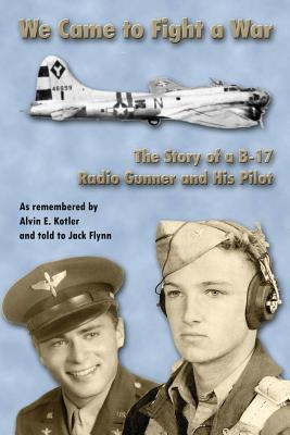 We Came to Fight a War: The Story of A B-17 Radio Gunner and His Pilot - Flynn, Jack, and Kotler, Alvin E