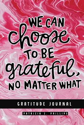 We Can Choose to Be Grateful No Matter What: Gratitude Journal (Pocket Size) - Patricia E Phillips, and Grateful Journal, and Gratitude Diaries