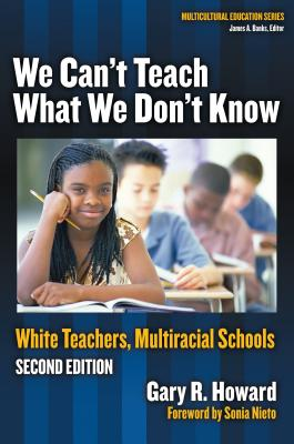 We Can't Teach What We Don't Know: White Teachers, Multiracial Schools - Howard, Gary R, and Nieto, Sonia (Foreword by)
