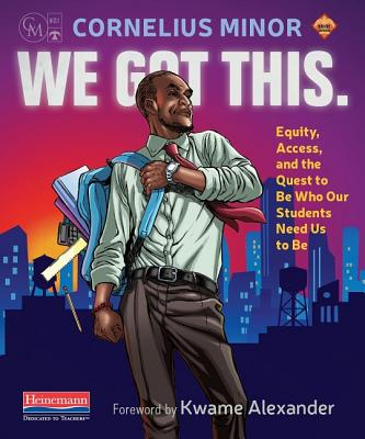 We Got This.: Equity, Access, and the Quest to Be Who Our Students Need Us to Be - Minor, Cornelius